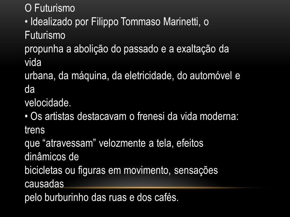 O Futurismo • Idealizado por Filippo Tommaso Marinetti, o Futurismo. propunha a abolição do passado e a exaltação da vida.