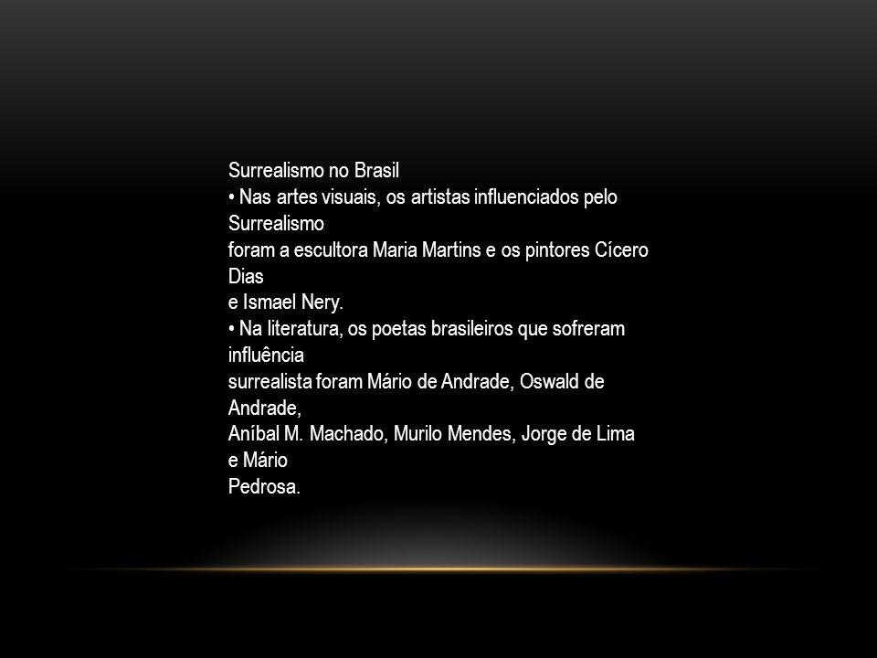 Surrealismo no Brasil • Nas artes visuais, os artistas influenciados pelo Surrealismo. foram a escultora Maria Martins e os pintores Cícero Dias.
