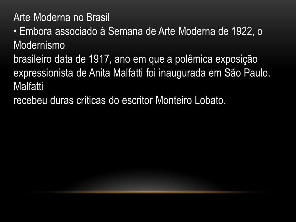Arte Moderna no Brasil • Embora associado à Semana de Arte Moderna de 1922, o Modernismo. brasileiro data de 1917, ano em que a polêmica exposição.