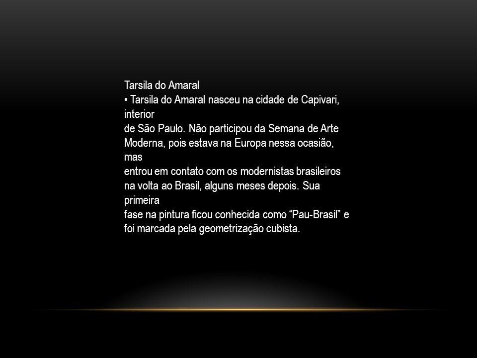 Tarsila do Amaral • Tarsila do Amaral nasceu na cidade de Capivari, interior. de São Paulo. Não participou da Semana de Arte.