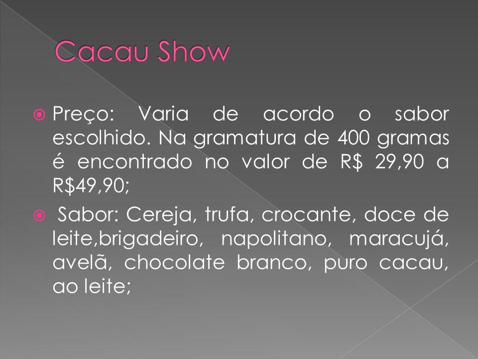 Cacau Show Preço: Varia de acordo o sabor escolhido. Na gramatura de 400 gramas é encontrado no valor de R$ 29,90 a R$49,90;