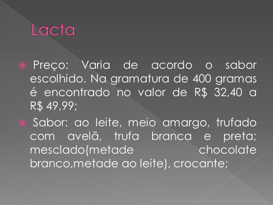 Lacta Preço: Varia de acordo o sabor escolhido. Na gramatura de 400 gramas é encontrado no valor de R$ 32,40 a R$ 49,99;