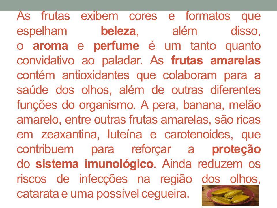 As frutas exibem cores e formatos que espelham beleza, além disso, o aroma e perfume é um tanto quanto convidativo ao paladar. As frutas amarelas contém antioxidantes que colaboram para a saúde dos olhos, além de outras diferentes funções do organismo.