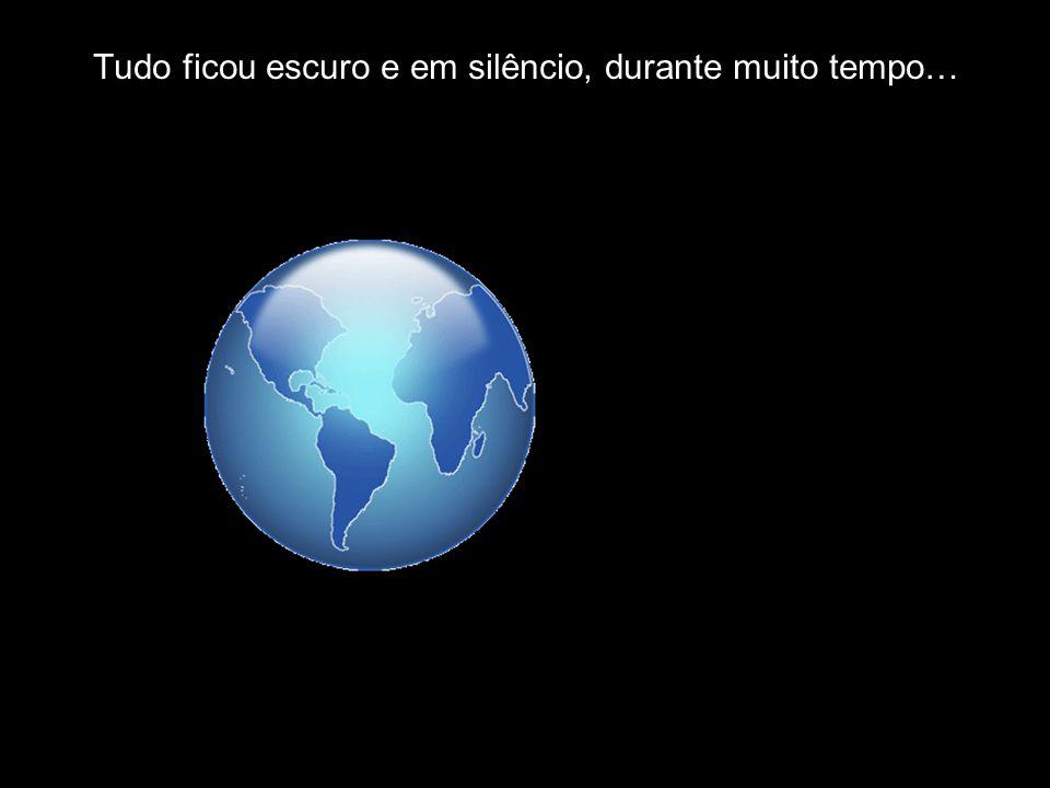 Tudo ficou escuro e em silêncio, durante muito tempo…