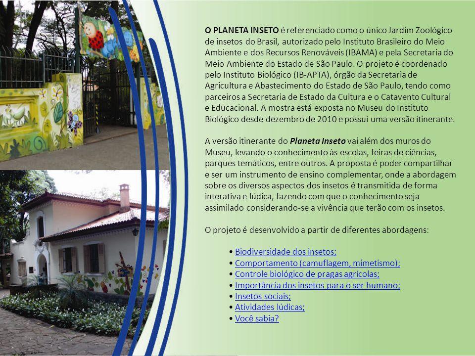 O PLANETA INSETO é referenciado como o único Jardim Zoológico de insetos do Brasil, autorizado pelo Instituto Brasileiro do Meio Ambiente e dos Recursos Renováveis (IBAMA) e pela Secretaria do Meio Ambiente do Estado de São Paulo. O projeto é coordenado pelo Instituto Biológico (IB-APTA), órgão da Secretaria de Agricultura e Abastecimento do Estado de São Paulo, tendo como parceiros a Secretaria de Estado da Cultura e o Catavento Cultural e Educacional. A mostra está exposta no Museu do Instituto Biológico desde dezembro de 2010 e possui uma versão itinerante.