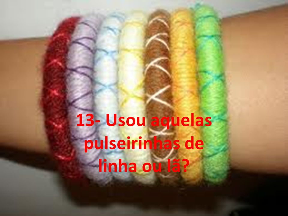 13- Usou aquelas pulseirinhas de linha ou lã