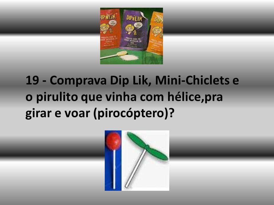 19 - Comprava Dip Lik, Mini-Chiclets e o pirulito que vinha com hélice,pra girar e voar (pirocóptero)