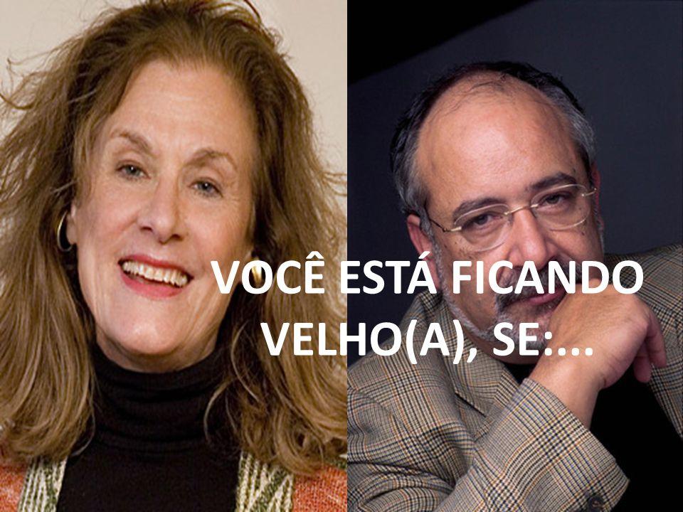 VOCÊ ESTÁ FICANDO VELHO(A), SE:...
