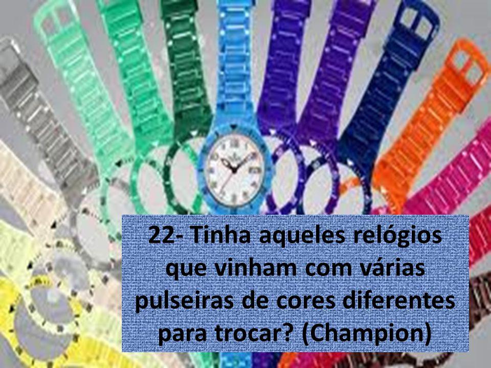 22- Tinha aqueles relógios que vinham com várias pulseiras de cores diferentes para trocar.