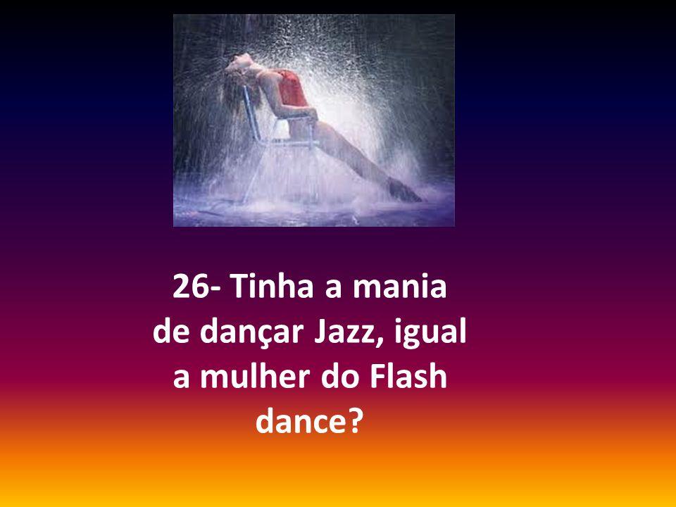 26- Tinha a mania de dançar Jazz, igual a mulher do Flash dance