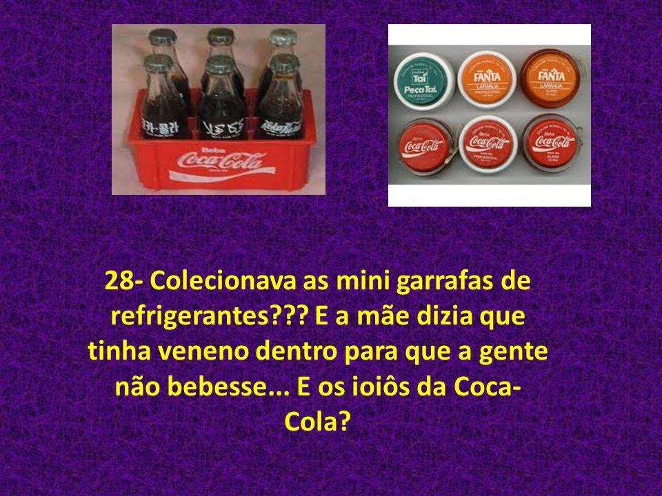 28- Colecionava as mini garrafas de refrigerantes