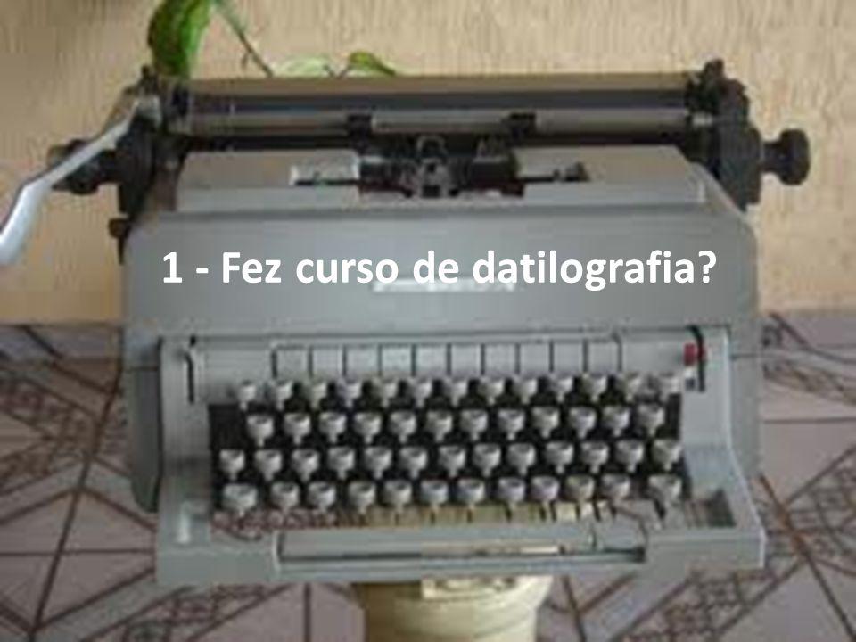 1 - Fez curso de datilografia