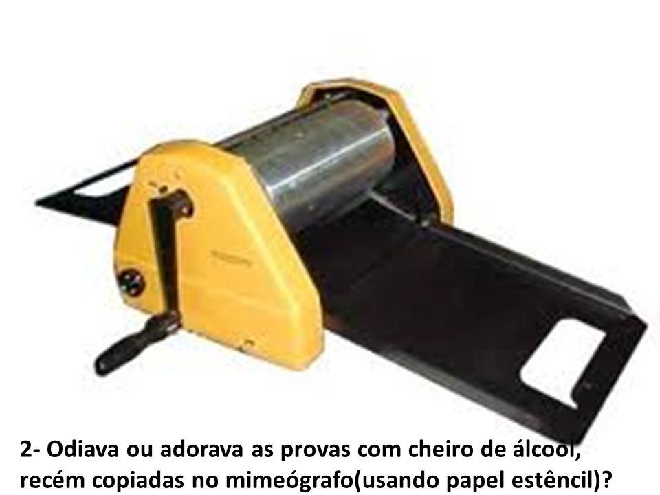 2- Odiava ou adorava as provas com cheiro de álcool, recém copiadas no mimeógrafo(usando papel estêncil)