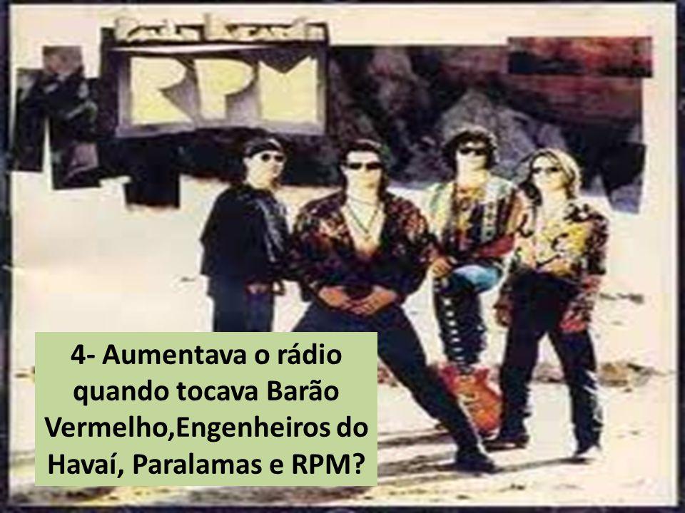 4- Aumentava o rádio quando tocava Barão Vermelho,Engenheiros do Havaí, Paralamas e RPM