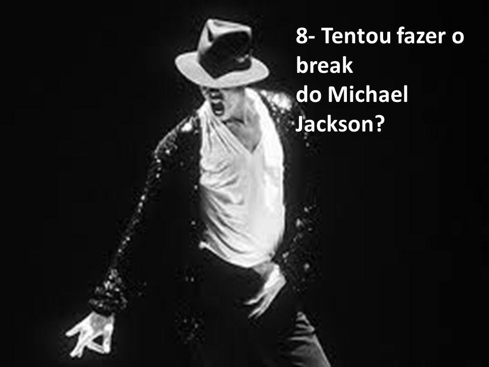 8- Tentou fazer o break do Michael Jackson