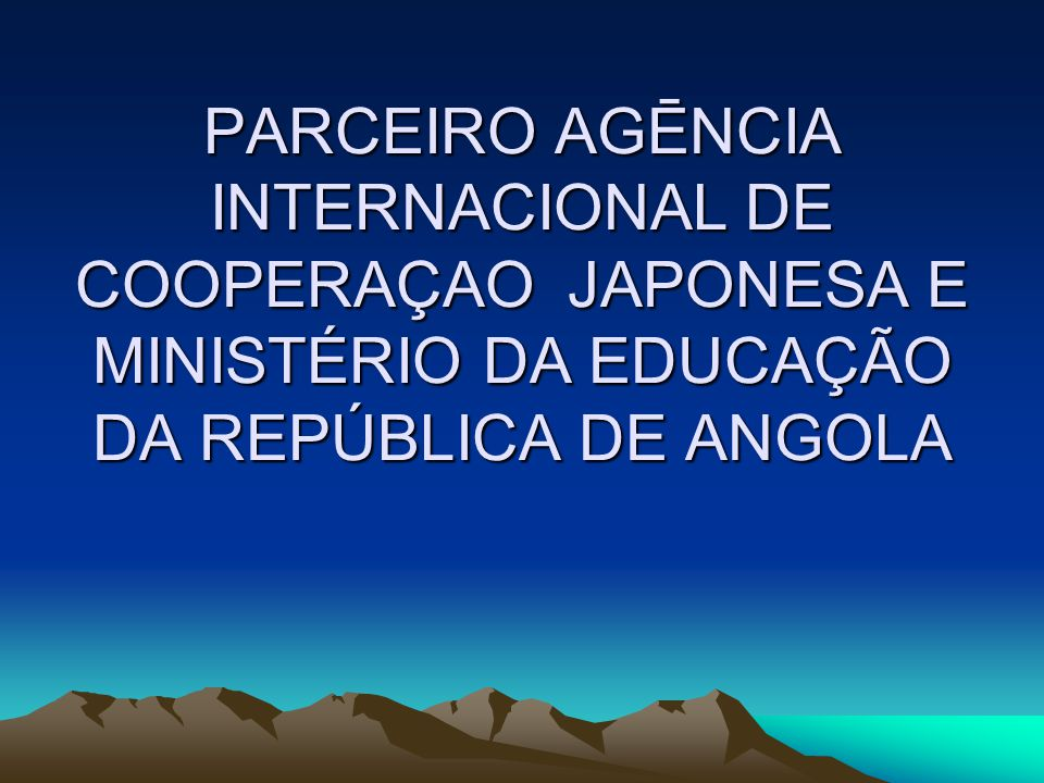 PARCEIRO AGĒNCIA INTERNACIONAL DE COOPERAÇAO JAPONESA E MINISTÉRIO DA EDUCAÇÃO DA REPÚBLICA DE ANGOLA