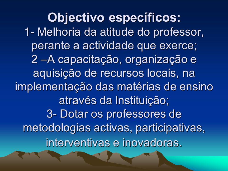 Objectivo específicos: 1- Melhoria da atitude do professor, perante a actividade que exerce; 2 –A capacitação, organização e aquisição de recursos locais, na implementação das matérias de ensino através da Instituição; 3- Dotar os professores de metodologias activas, participativas, interventivas e inovadoras.