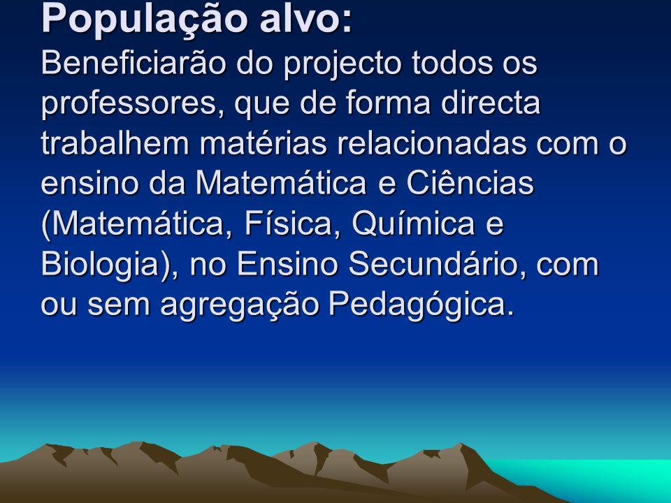População alvo: Beneficiarão do projecto todos os professores, que de forma directa trabalhem matérias relacionadas com o ensino da Matemática e Ciências (Matemática, Física, Química e Biologia), no Ensino Secundário, com ou sem agregação Pedagógica.