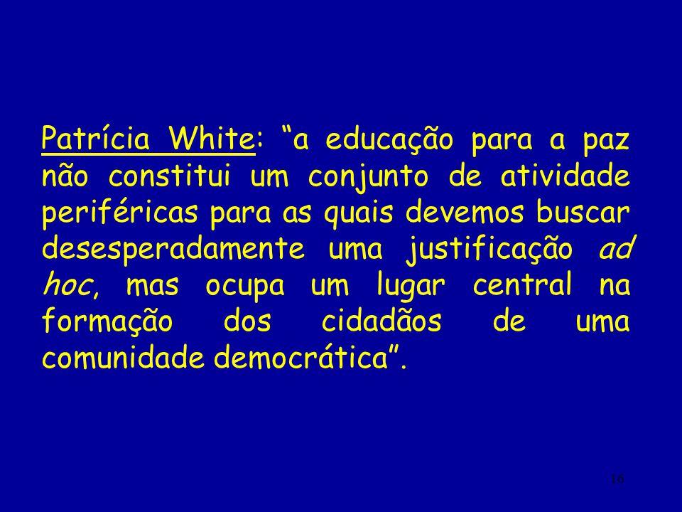 Patrícia White: a educação para a paz não constitui um conjunto de atividade periféricas para as quais devemos buscar desesperadamente uma justificação ad hoc, mas ocupa um lugar central na formação dos cidadãos de uma comunidade democrática .