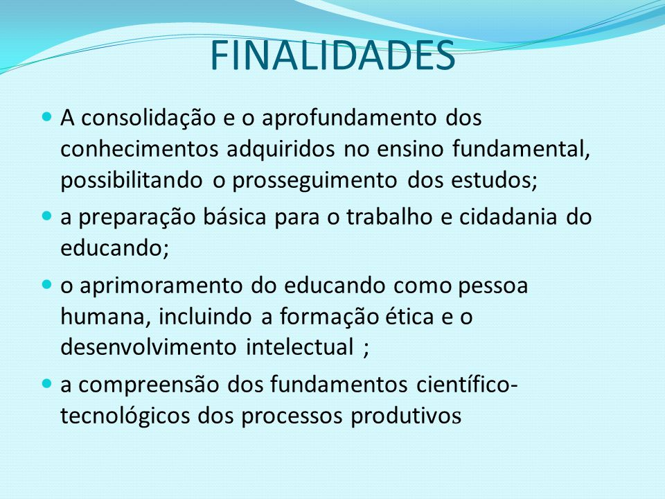 FINALIDADES A consolidação e o aprofundamento dos conhecimentos adquiridos no ensino fundamental, possibilitando o prosseguimento dos estudos;