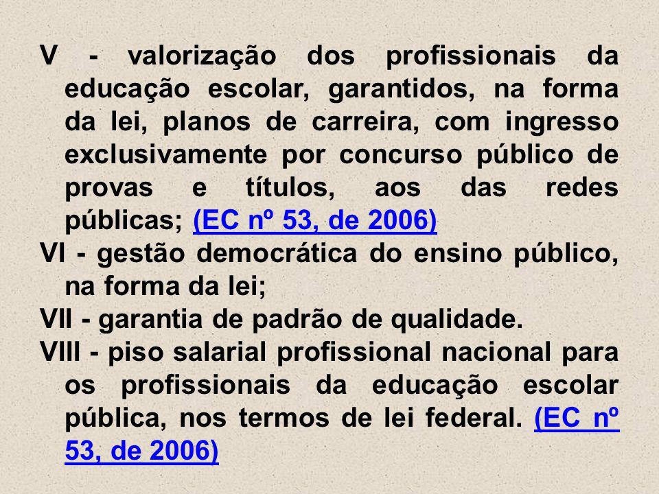 V - valorização dos profissionais da educação escolar, garantidos, na forma da lei, planos de carreira, com ingresso exclusivamente por concurso público de provas e títulos, aos das redes públicas; (EC nº 53, de 2006) VI - gestão democrática do ensino público, na forma da lei; VII - garantia de padrão de qualidade.