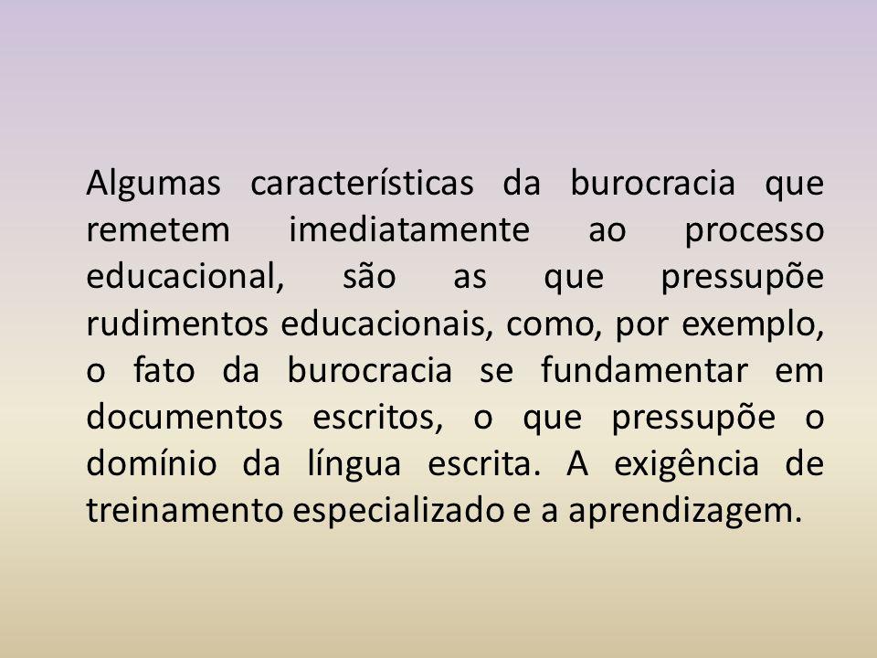 Algumas características da burocracia que remetem imediatamente ao processo educacional, são as que pressupõe rudimentos educacionais, como, por exemplo, o fato da burocracia se fundamentar em documentos escritos, o que pressupõe o domínio da língua escrita.