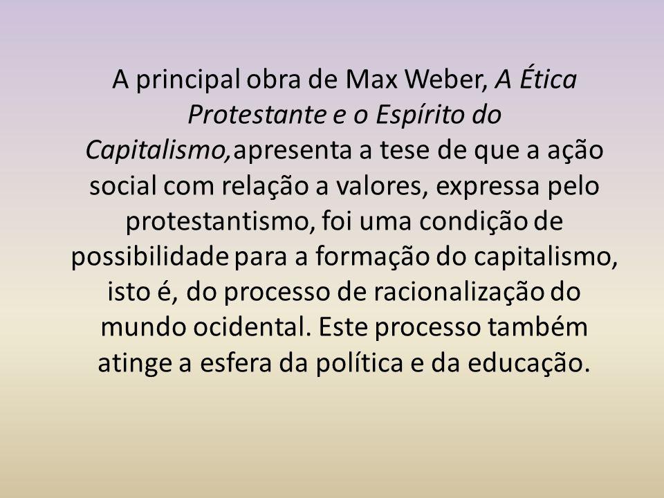 A principal obra de Max Weber, A Ética Protestante e o Espírito do Capitalismo,apresenta a tese de que a ação social com relação a valores, expressa pelo protestantismo, foi uma condição de possibilidade para a formação do capitalismo, isto é, do processo de racionalização do mundo ocidental.
