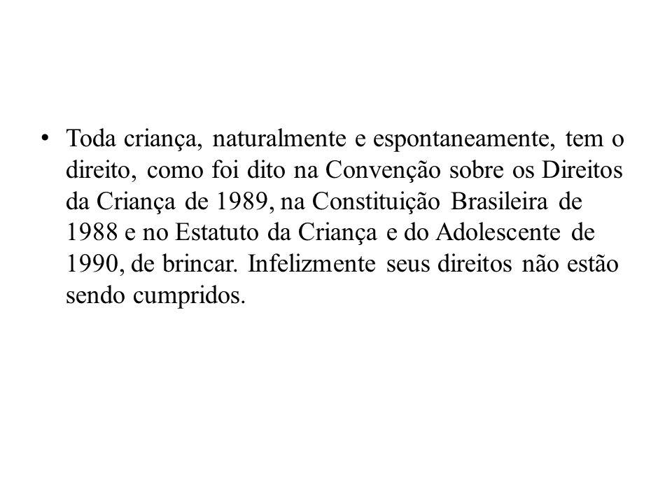 Toda criança, naturalmente e espontaneamente, tem o direito, como foi dito na Convenção sobre os Direitos da Criança de 1989, na Constituição Brasileira de 1988 e no Estatuto da Criança e do Adolescente de 1990, de brincar.