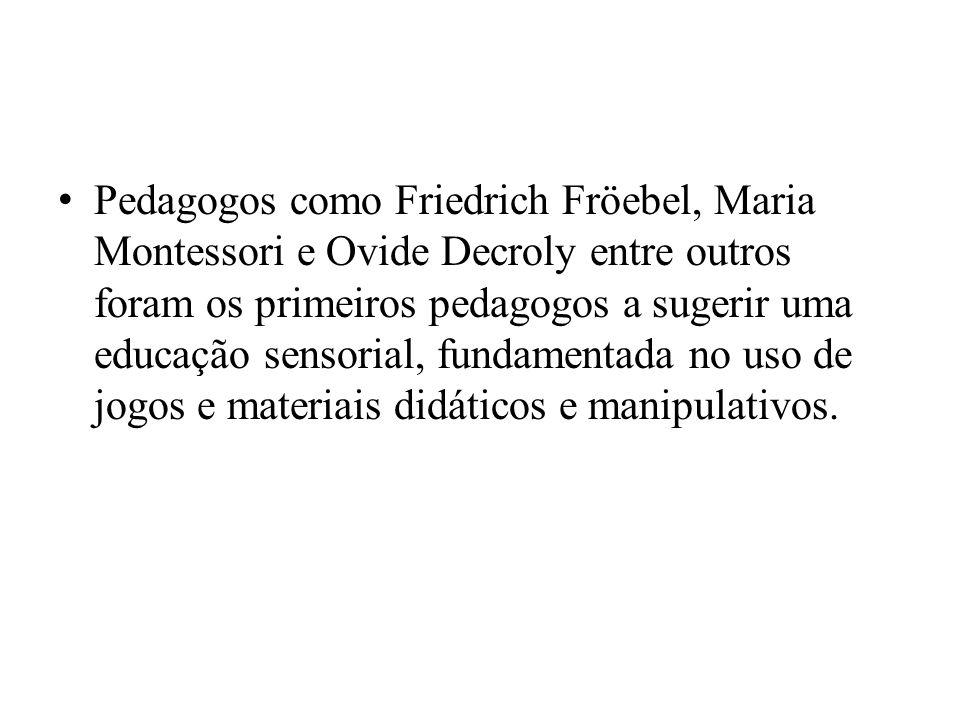 Pedagogos como Friedrich Fröebel, Maria Montessori e Ovide Decroly entre outros foram os primeiros pedagogos a sugerir uma educação sensorial, fundamentada no uso de jogos e materiais didáticos e manipulativos.