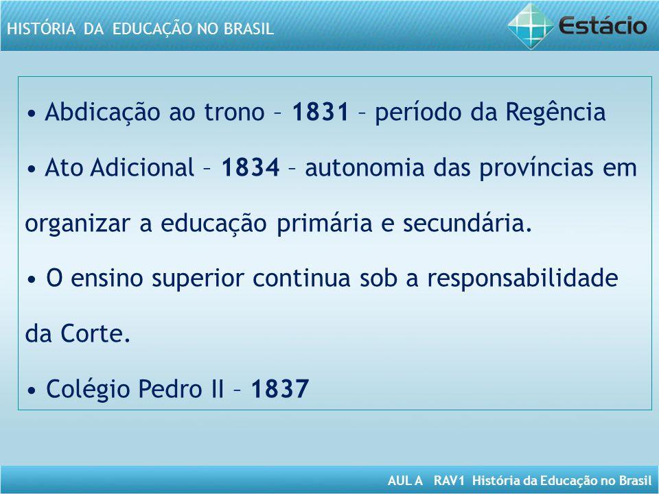• Abdicação ao trono – 1831 – período da Regência • Ato Adicional – 1834 – autonomia das províncias em organizar a educação primária e secundária.
