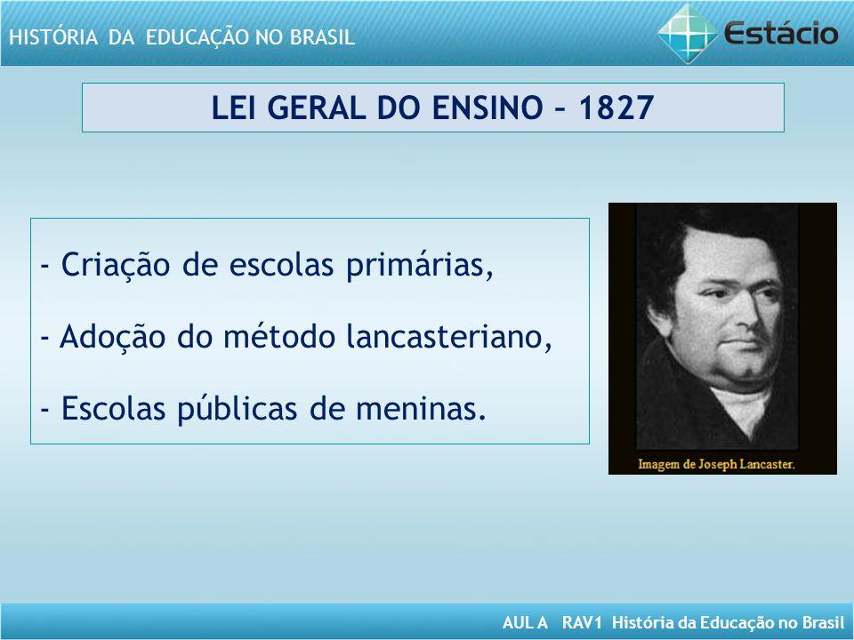 LEI GERAL DO ENSINO – 1827 - Criação de escolas primárias, - Adoção do método lancasteriano, - Escolas públicas de meninas.
