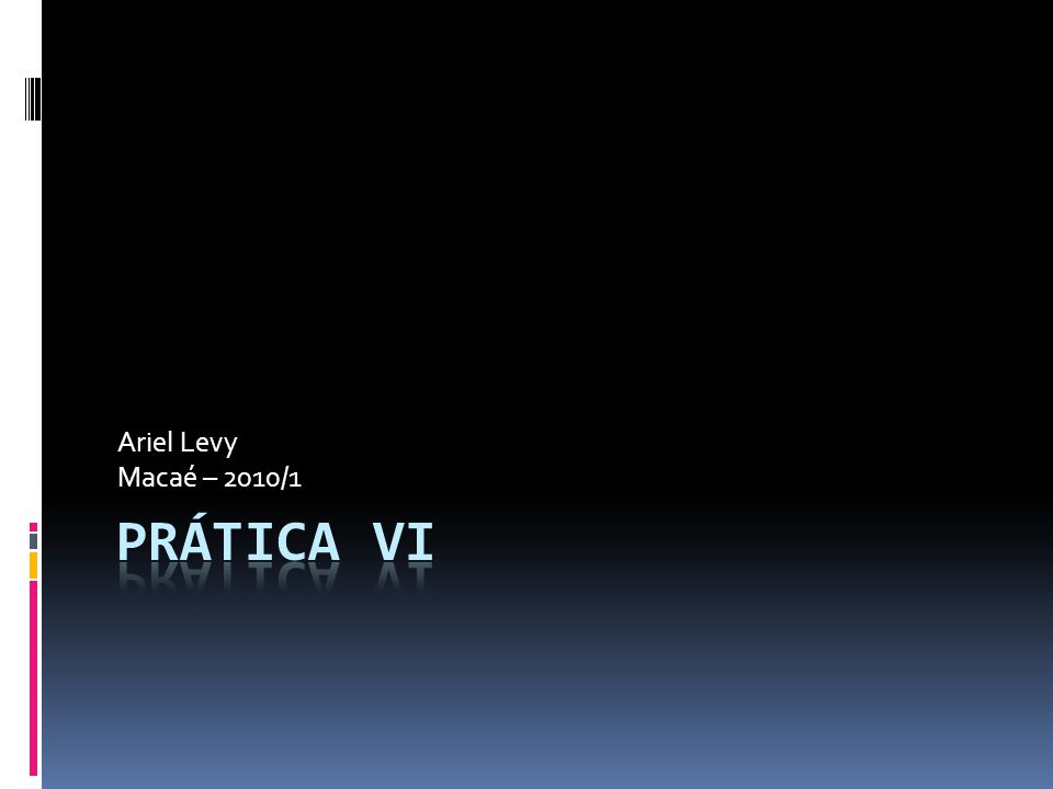 Ariel Levy Macaé – 2010/1 Prática VI