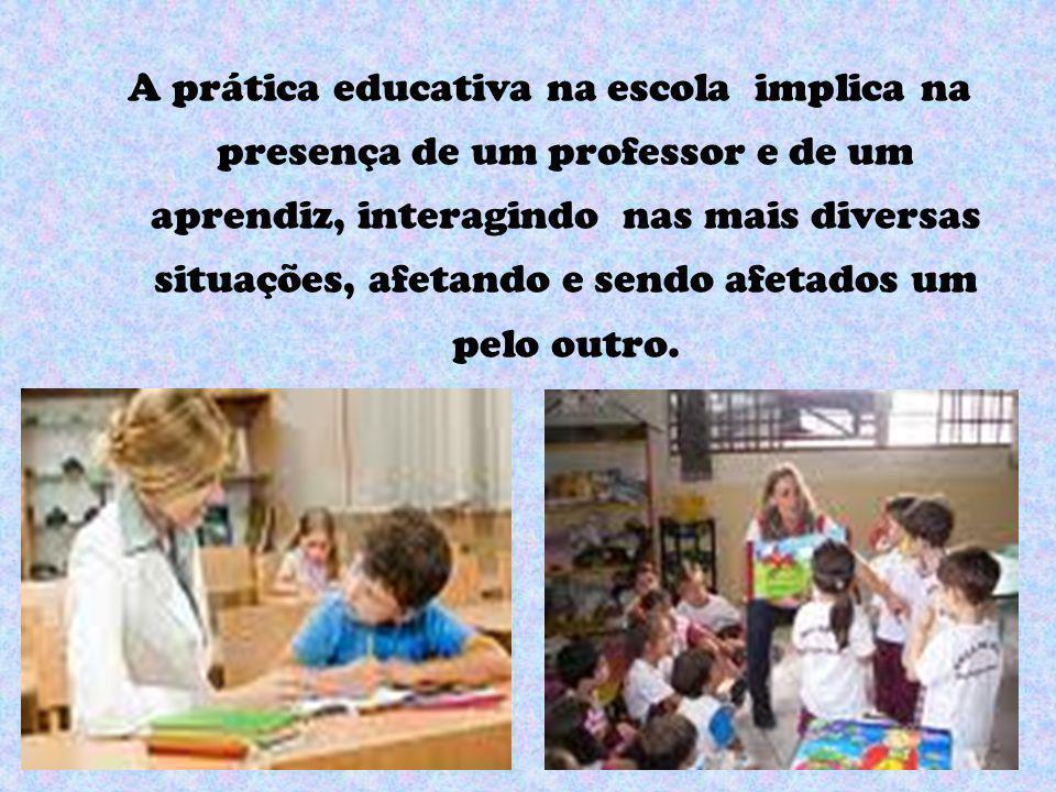 A prática educativa na escola implica na presença de um professor e de um aprendiz, interagindo nas mais diversas situações, afetando e sendo afetados um pelo outro.