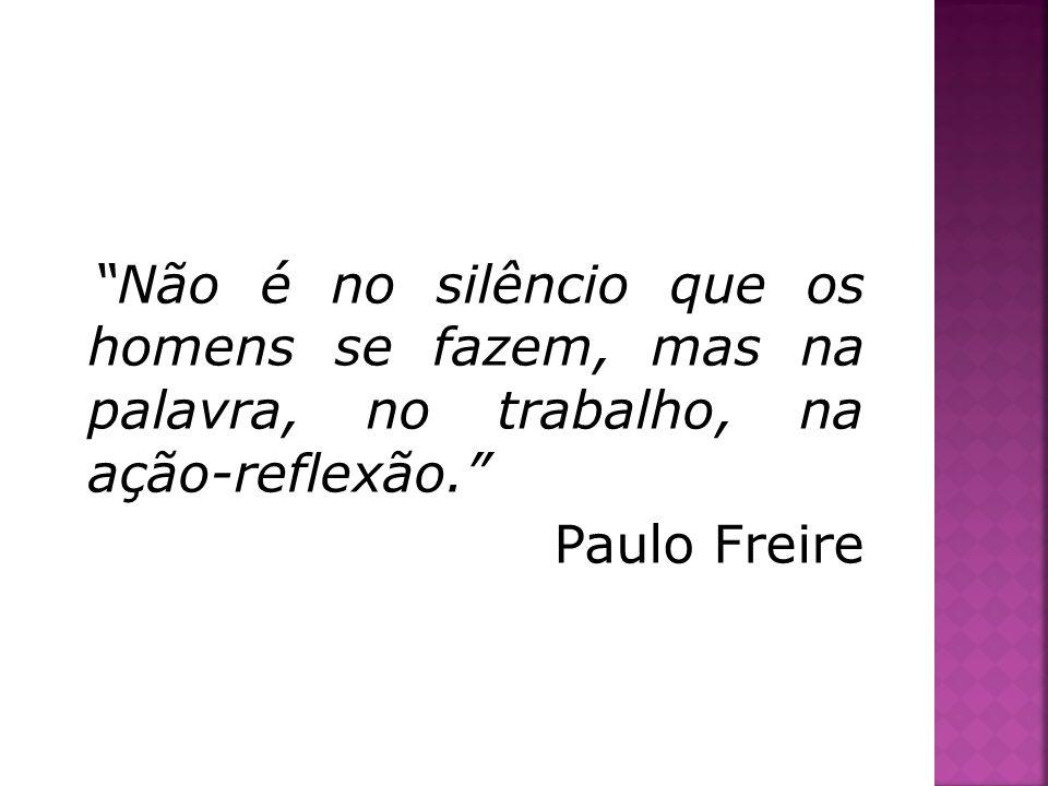 Não é no silêncio que os homens se fazem, mas na palavra, no trabalho, na ação-reflexão. Paulo Freire