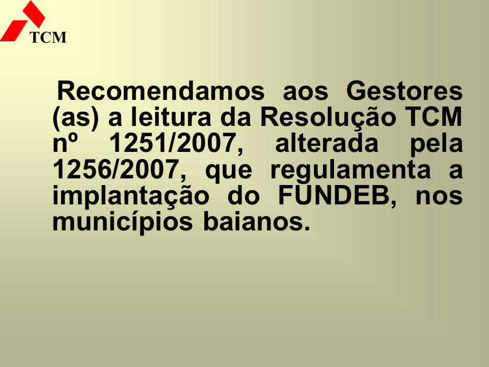 Recomendamos aos Gestores (as) a leitura da Resolução TCM nº 1251/2007, alterada pela 1256/2007, que regulamenta a implantação do FUNDEB, nos municípios baianos.
