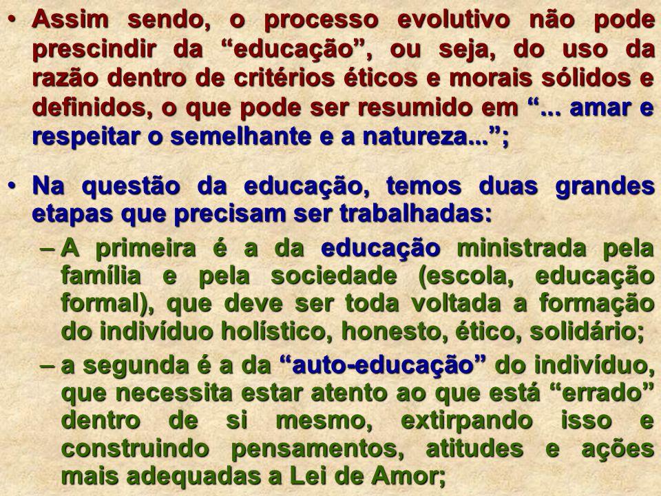 Assim sendo, o processo evolutivo não pode prescindir da educação , ou seja, do uso da razão dentro de critérios éticos e morais sólidos e definidos, o que pode ser resumido em ... amar e respeitar o semelhante e a natureza... ;
