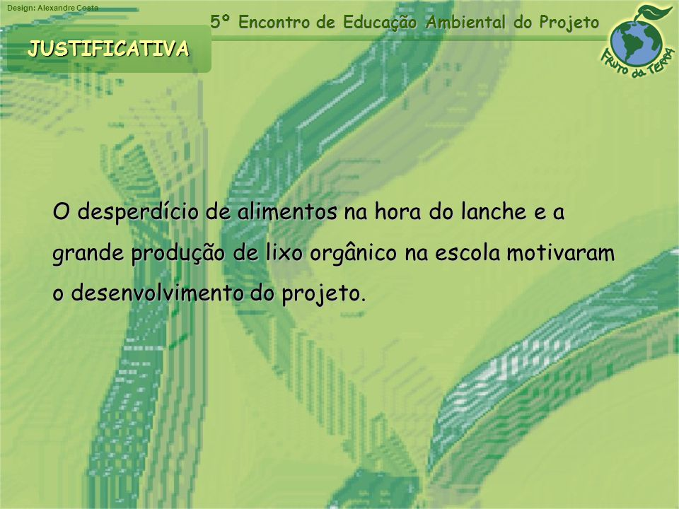 JUSTIFICATIVA O desperdício de alimentos na hora do lanche e a grande produção de lixo orgânico na escola motivaram o desenvolvimento do projeto.