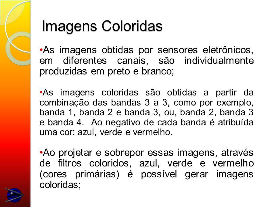 Imagens Coloridas As imagens obtidas por sensores eletrônicos, em diferentes canais, são individualmente produzidas em preto e branco;