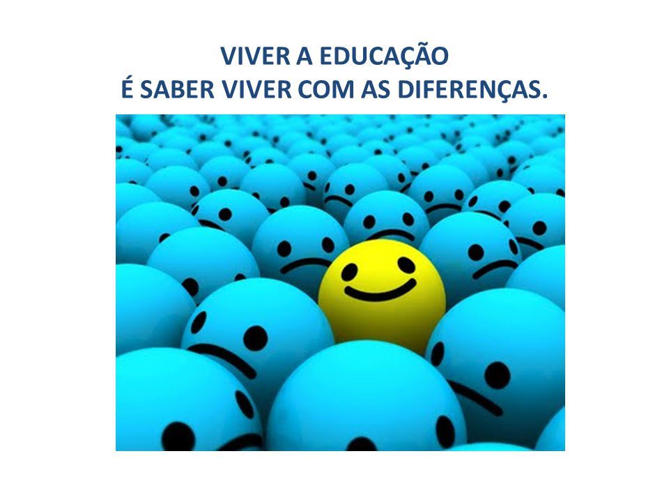 VIVER A EDUCAÇÃO É SABER VIVER COM AS DIFERENÇAS.