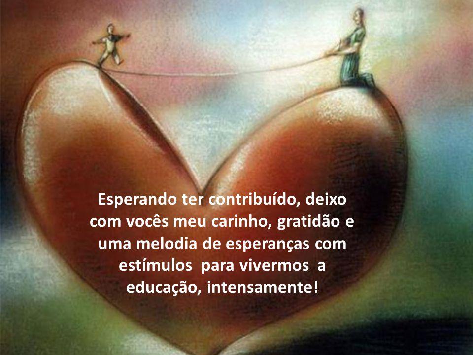 Esperando ter contribuído, deixo com vocês meu carinho, gratidão e uma melodia de esperanças com estímulos para vivermos a educação, intensamente!
