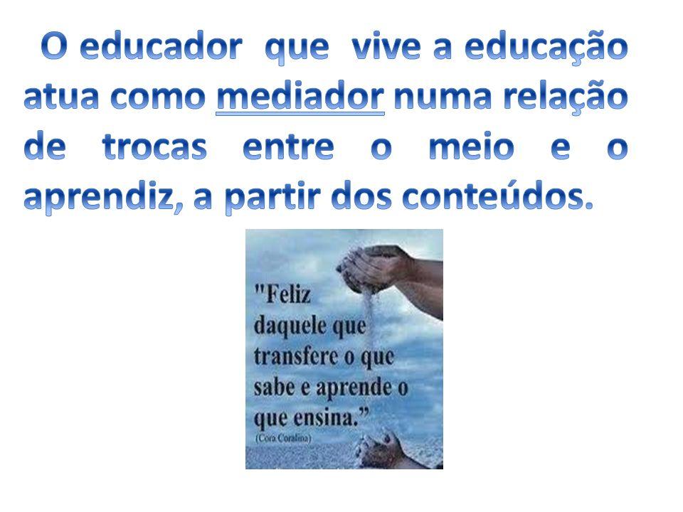 O educador que vive a educação atua como mediador numa relação de trocas entre o meio e o aprendiz, a partir dos conteúdos.