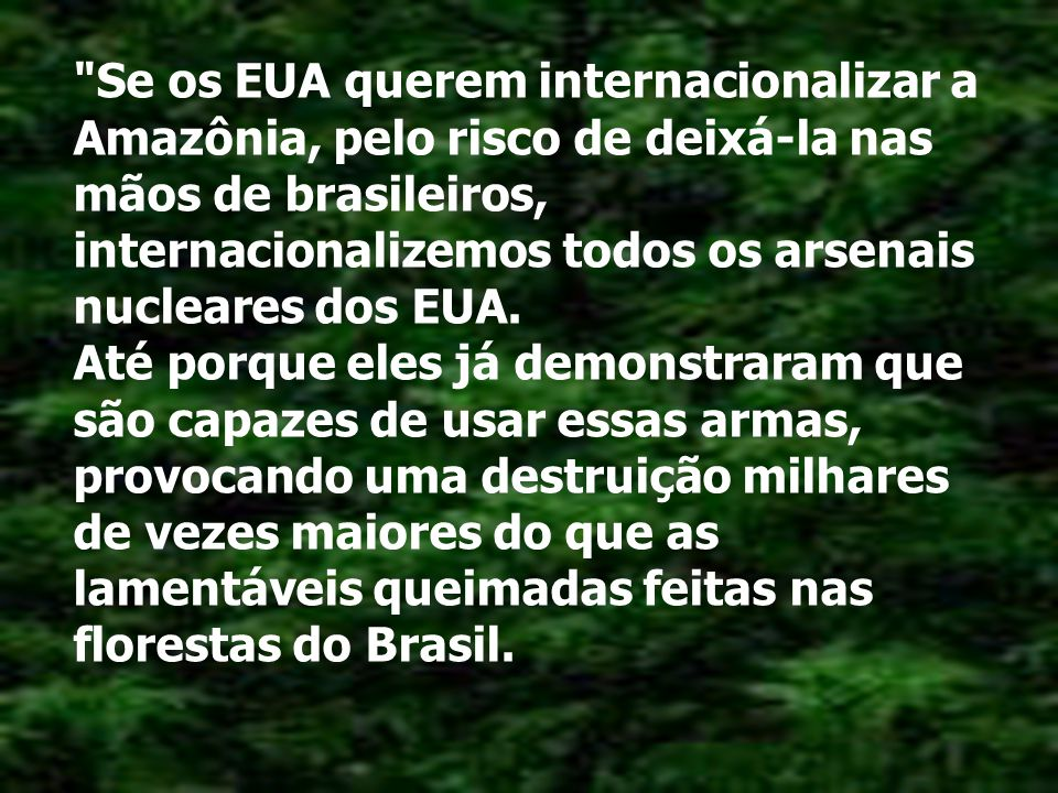 Se os EUA querem internacionalizar a Amazônia, pelo risco de deixá-la nas mãos de brasileiros, internacionalizemos todos os arsenais nucleares dos EUA.