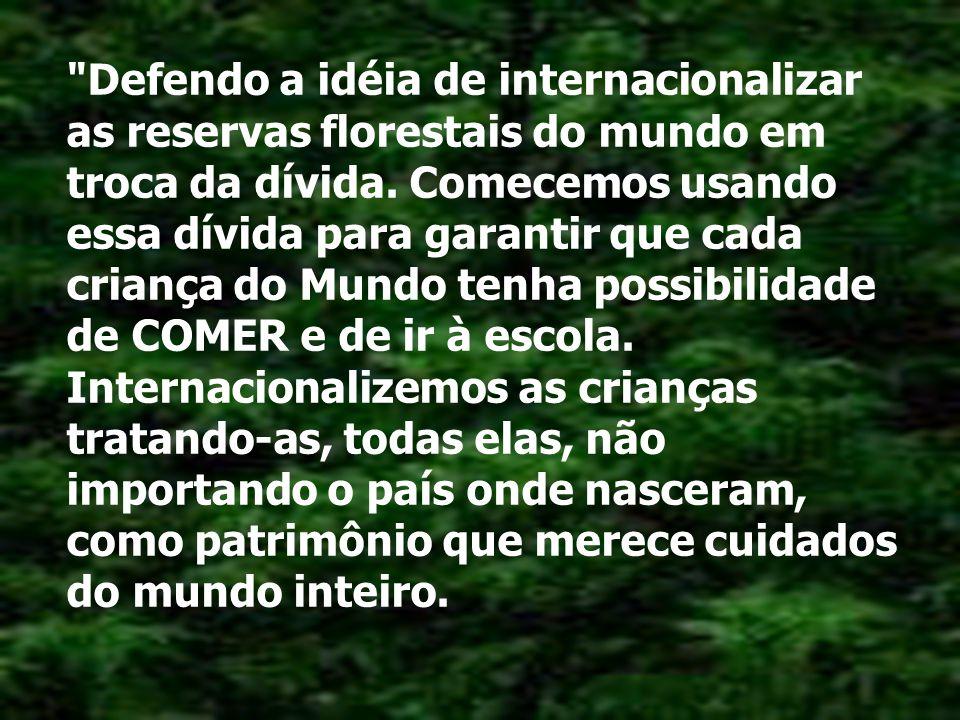 Defendo a idéia de internacionalizar as reservas florestais do mundo em troca da dívida.