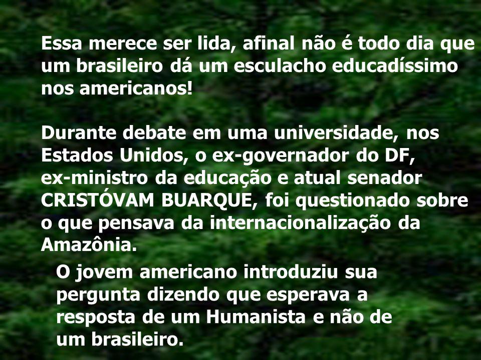 Essa merece ser lida, afinal não é todo dia que um brasileiro dá um esculacho educadíssimo nos americanos! Durante debate em uma universidade, nos Estados Unidos, o ex-governador do DF, ex-ministro da educação e atual senador CRISTÓVAM BUARQUE, foi questionado sobre o que pensava da internacionalização da Amazônia.