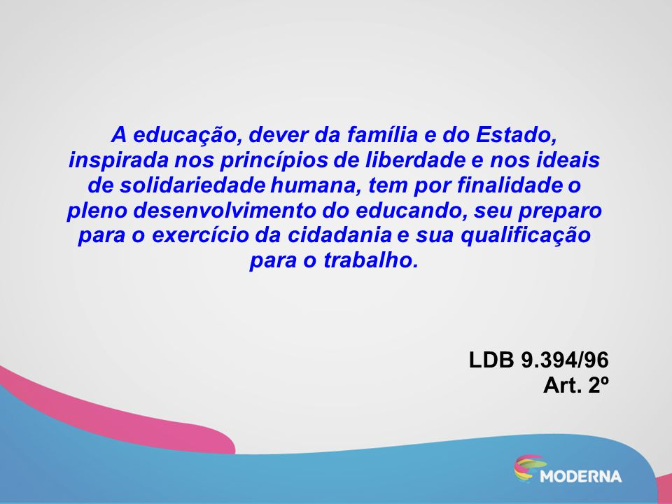 A educação, dever da família e do Estado, inspirada nos princípios de liberdade e nos ideais de solidariedade humana, tem por finalidade o pleno desenvolvimento do educando, seu preparo para o exercício da cidadania e sua qualificação para o trabalho.