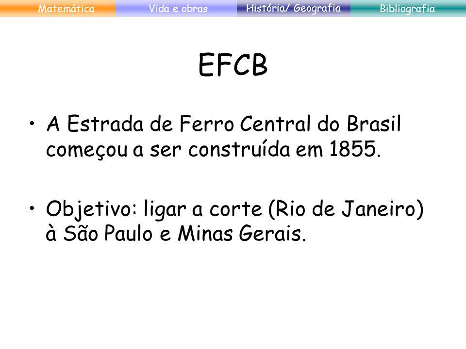 Matemática Vida e obras. História/ Geografia. Bibliografia. EFCB. A Estrada de Ferro Central do Brasil começou a ser construída em 1855.