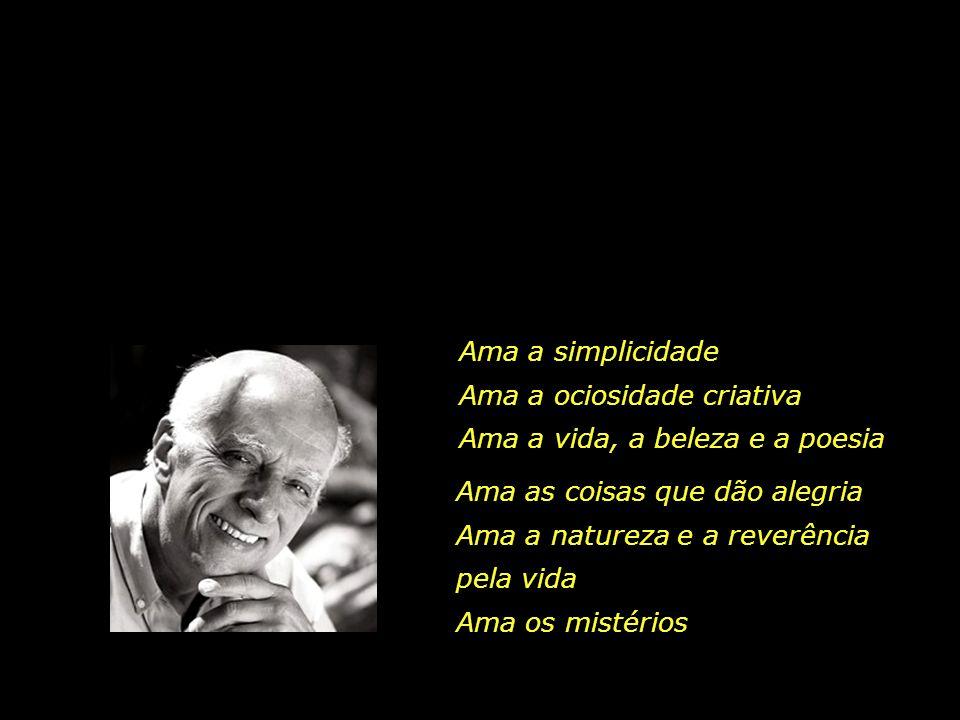 Ama a simplicidade Ama a ociosidade criativa. Ama a vida, a beleza e a poesia. Ama as coisas que dão alegria.