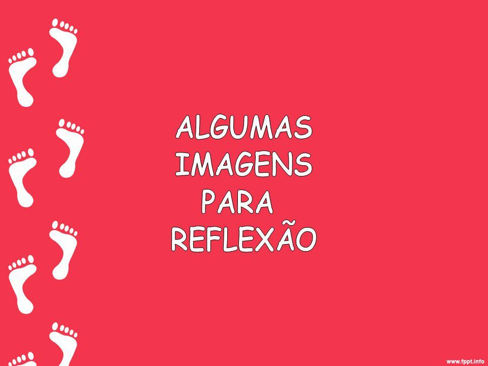 ALGUMAS IMAGENS PARA REFLEXÃO