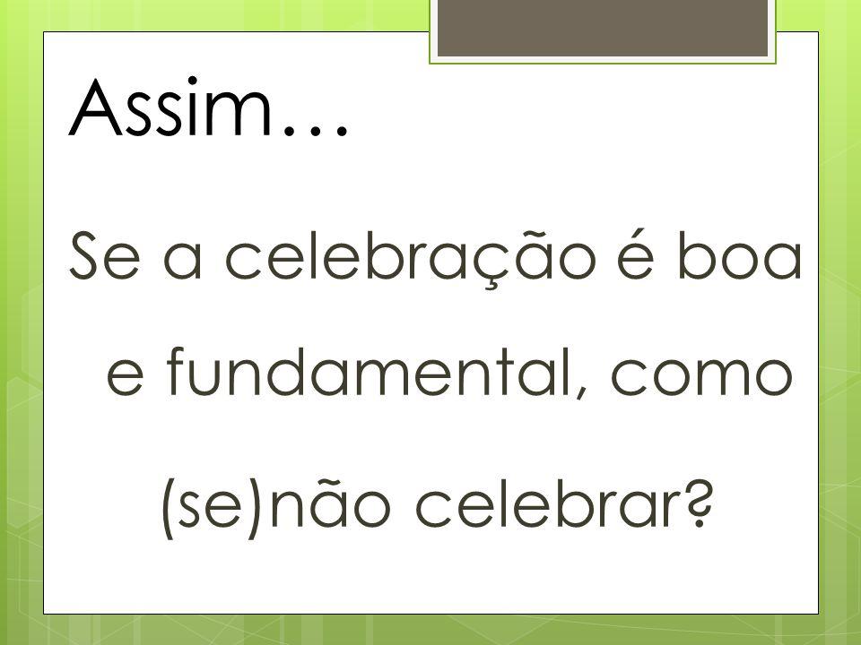 Se a celebração é boa e fundamental, como (se)não celebrar