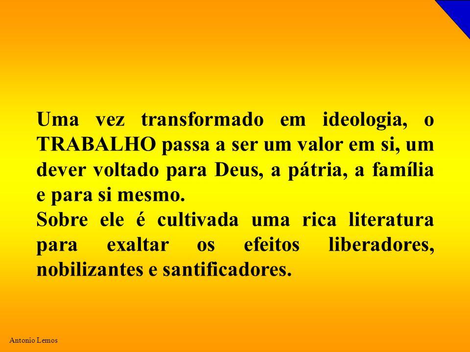Uma vez transformado em ideologia, o TRABALHO passa a ser um valor em si, um dever voltado para Deus, a pátria, a família e para si mesmo.